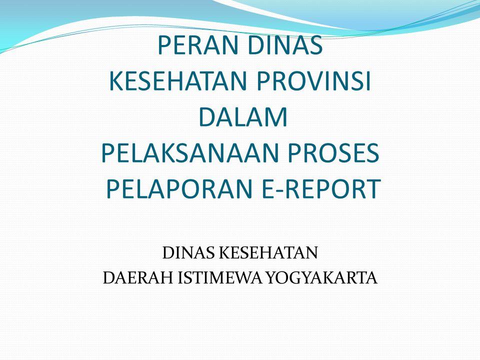 PERAN DINAS KESEHATAN PROVINSI DALAM PELAKSANAAN PROSES PELAPORAN E-REPORT DINAS KESEHATAN DAERAH ISTIMEWA YOGYAKARTA