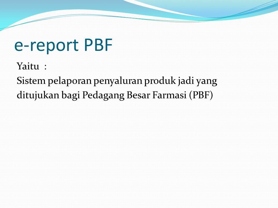 e-report PBF Yaitu : Sistem pelaporan penyaluran produk jadi yang ditujukan bagi Pedagang Besar Farmasi (PBF)