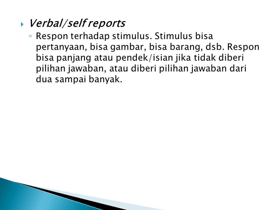  Verbal/self reports ◦ Respon terhadap stimulus. Stimulus bisa pertanyaan, bisa gambar, bisa barang, dsb. Respon bisa panjang atau pendek/isian jika