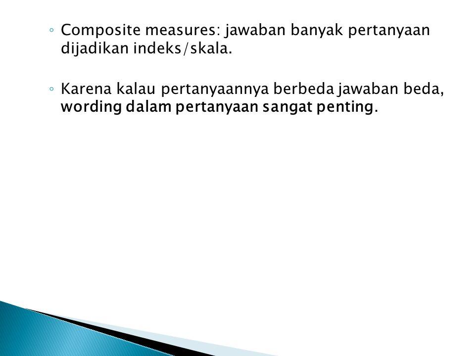 ◦ Composite measures: jawaban banyak pertanyaan dijadikan indeks/skala. ◦ Karena kalau pertanyaannya berbeda jawaban beda, wording dalam pertanyaan sa