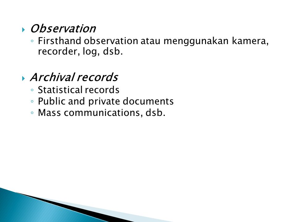  Observation ◦ Firsthand observation atau menggunakan kamera, recorder, log, dsb.  Archival records ◦ Statistical records ◦ Public and private docum
