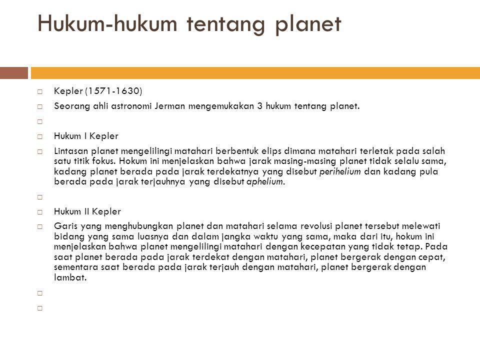 Hukum-hukum tentang planet Hukum III Kepler Jika waktu revolusi planet = P, dan jarak rata-rata planet ke matahari = Z, maka hokum III Kepler dapat dinyatakan dalam bentuk P² = J³ atau : = C C merupakan bilangan konstan yang besarnya tergantung satuan yang digunakan.