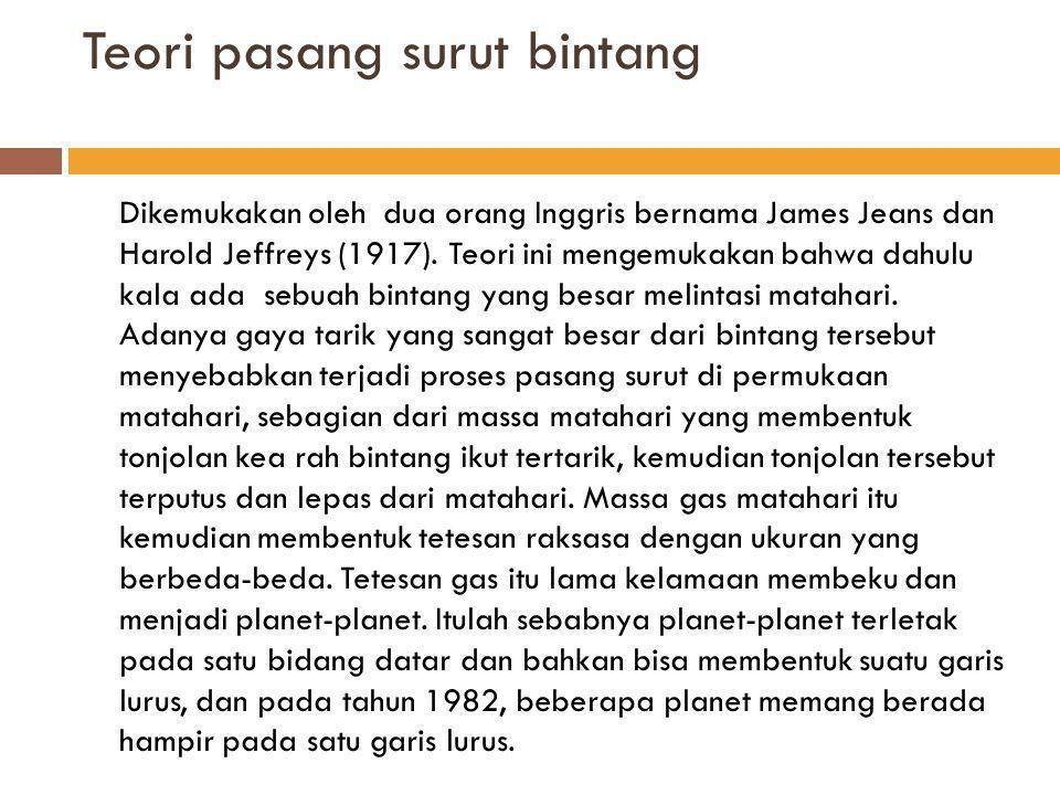 Teori Vorteks dan Protoplanet Teori ini dikembangkan oleh Karl Weiszacker dan Gerard P.