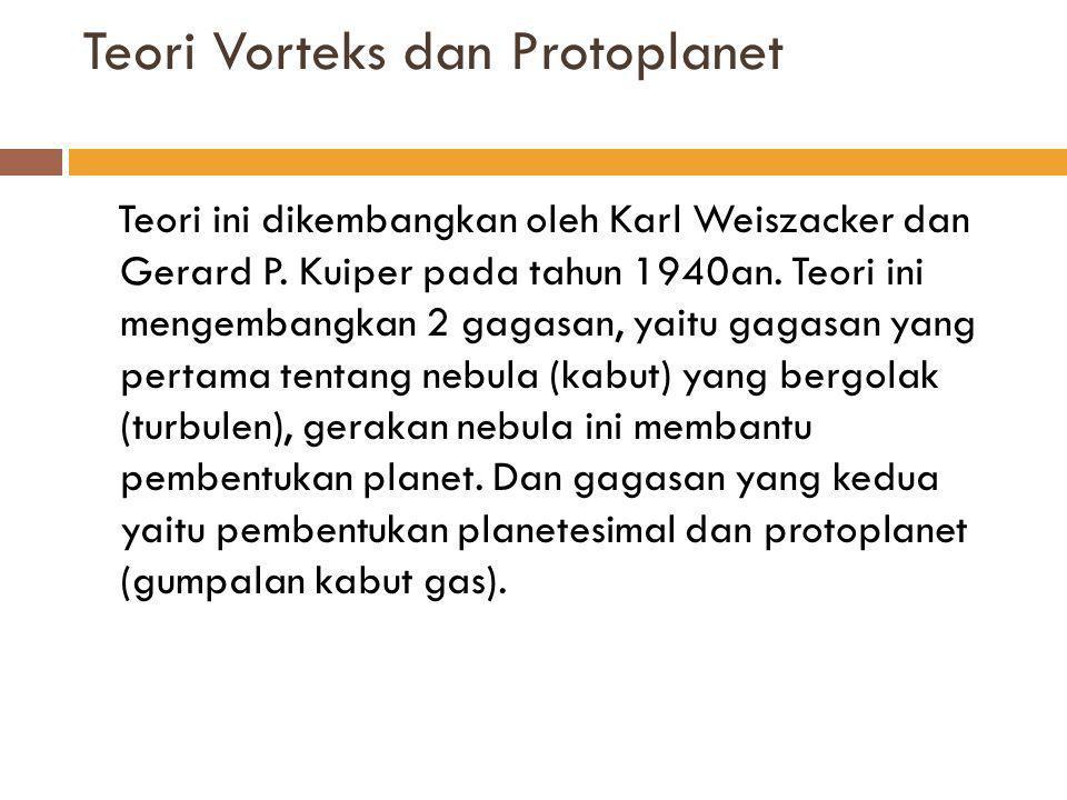 Teori Vorteks dan Protoplanet  Menurut Weiszacker, nebula terdiri atas vorteks- vorteks (pusaran-pusaran) yang merupakan sifat gerakan gas.