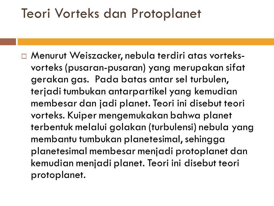 Teori Vorteks dan Protoplanet  Berdasarkan teori-teori di atas, tata surya kita pada dasarnya terbentuk dari bola kabut nebula yang berputar pada porosnya, putaran nebula memungkinkan bagian-bagian kecil dan ringan terlempar dan bagian besar dan berat berkumpul di pusat dan membentuk cakram raksasa.