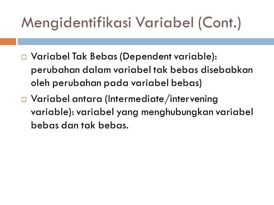 Mengidentifikasi Variabel (Cont.)  Variabel Tak Bebas (Dependent variable): perubahan dalam variabel tak bebas disebabkan oleh perubahan pada variabe
