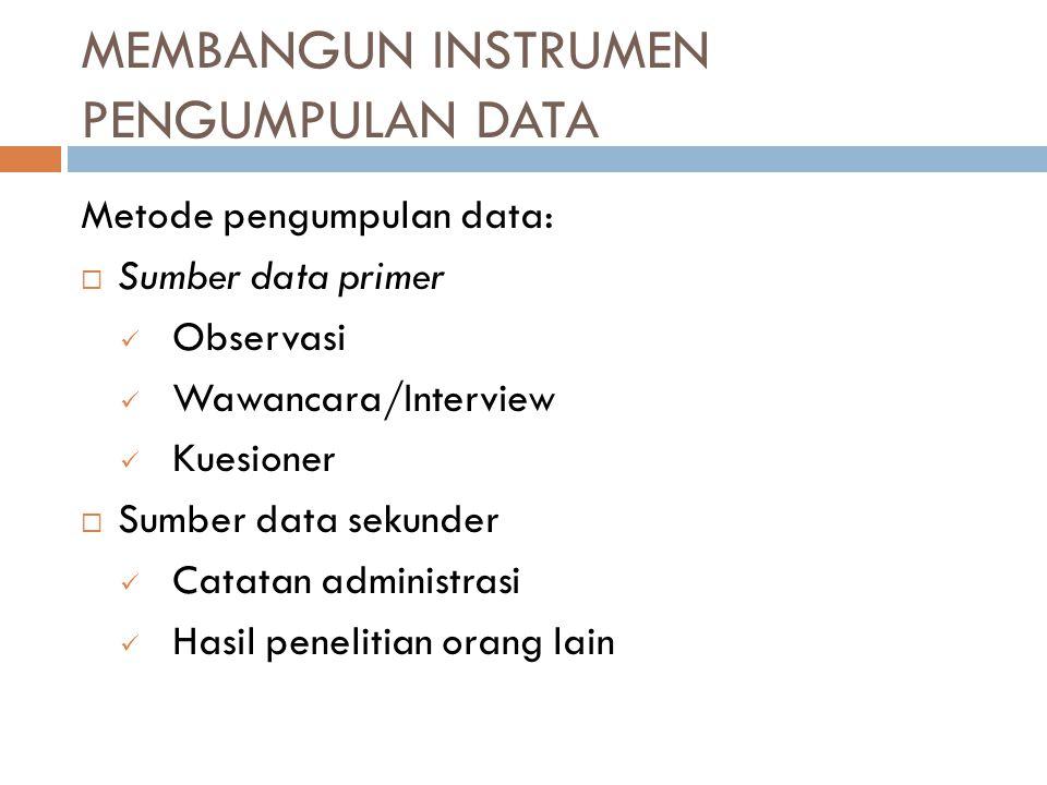 MEMBANGUN INSTRUMEN PENGUMPULAN DATA Metode pengumpulan data:  Sumber data primer Observasi Wawancara/Interview Kuesioner  Sumber data sekunder Cata