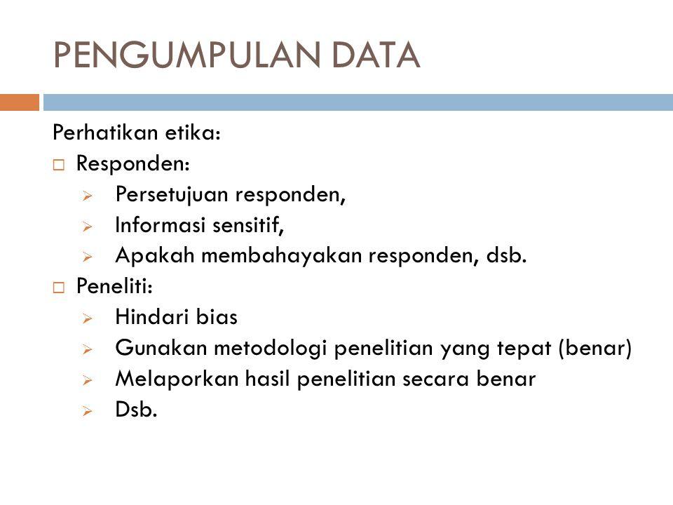 PENGUMPULAN DATA Perhatikan etika:  Responden:  Persetujuan responden,  Informasi sensitif,  Apakah membahayakan responden, dsb.  Peneliti:  Hin