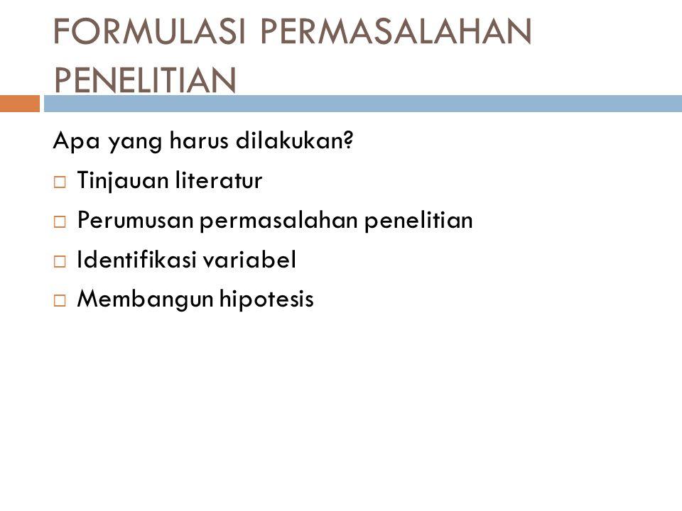 FORMULASI PERMASALAHAN PENELITIAN Apa yang harus dilakukan?  Tinjauan literatur  Perumusan permasalahan penelitian  Identifikasi variabel  Membang