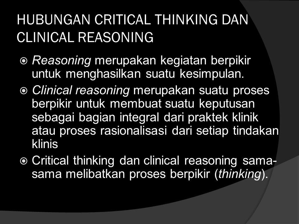 HUBUNGAN CRITICAL THINKING DAN CLINICAL REASONING  Reasoning merupakan kegiatan berpikir untuk menghasilkan suatu kesimpulan.  Clinical reasoning me