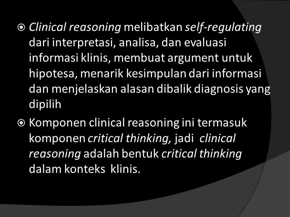  Clinical reasoning melibatkan self-regulating dari interpretasi, analisa, dan evaluasi informasi klinis, membuat argument untuk hipotesa, menarik ke