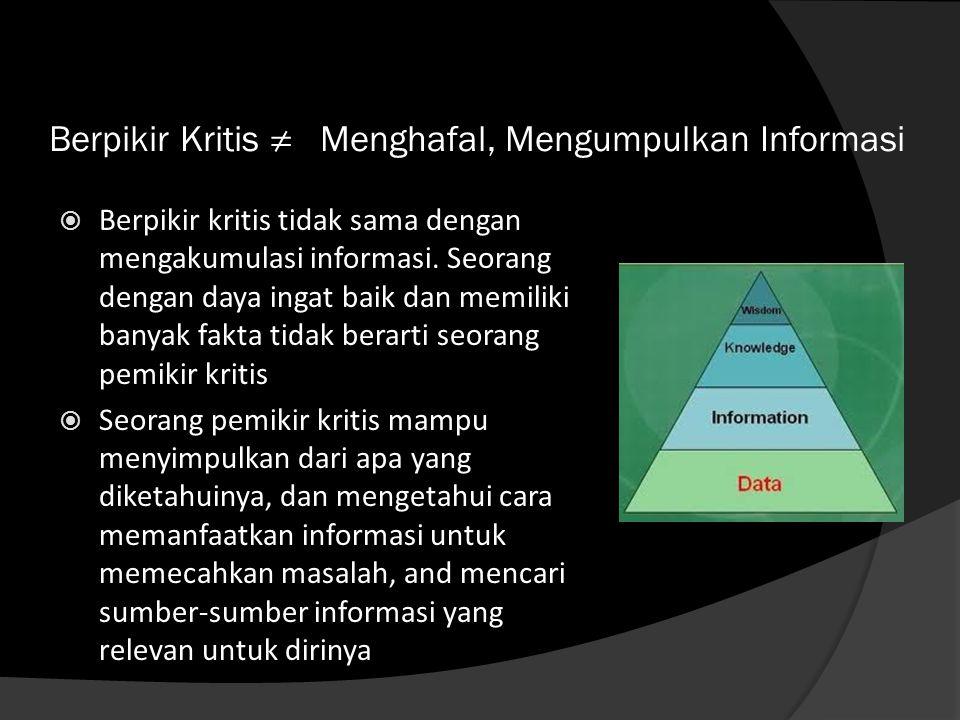 Berpikir Kritis ≠ Menghafal, Mengumpulkan Informasi  Berpikir kritis tidak sama dengan mengakumulasi informasi. Seorang dengan daya ingat baik dan me