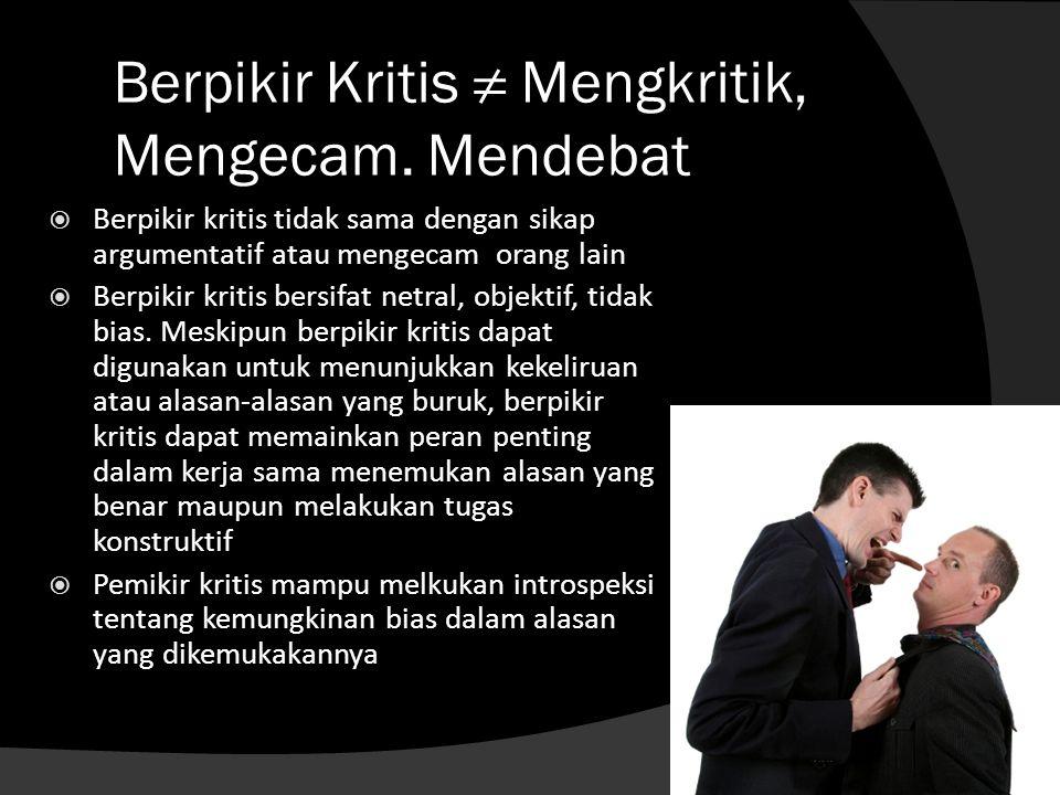 Berpikir Kritis ≠ Mengkritik, Mengecam. Mendebat  Berpikir kritis tidak sama dengan sikap argumentatif atau mengecam orang lain  Berpikir kritis ber