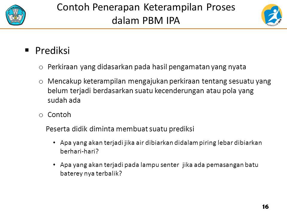 Contoh Penerapan Keterampilan Proses dalam PBM IPA  Prediksi o Perkiraan yang didasarkan pada hasil pengamatan yang nyata o Mencakup keterampilan men