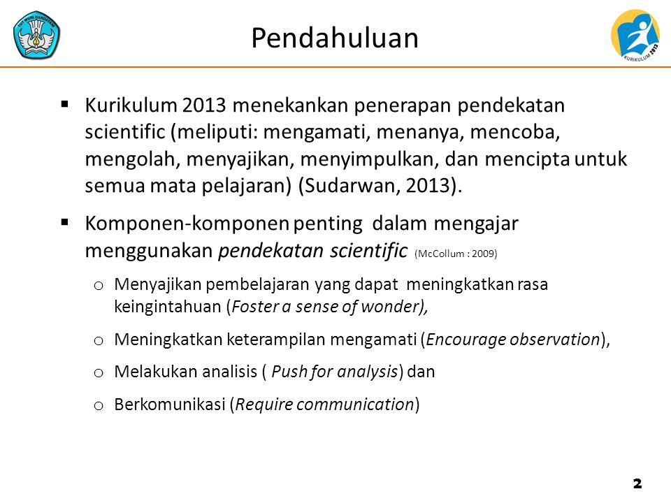 Pendahuluan  Kurikulum 2013 menekankan penerapan pendekatan scientific (meliputi: mengamati, menanya, mencoba, mengolah, menyajikan, menyimpulkan, da
