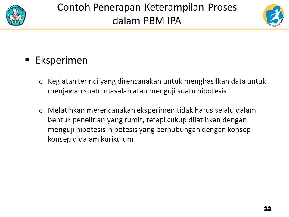 Contoh Penerapan Keterampilan Proses dalam PBM IPA  Eksperimen o Kegiatan terinci yang direncanakan untuk menghasilkan data untuk menjawab suatu masa