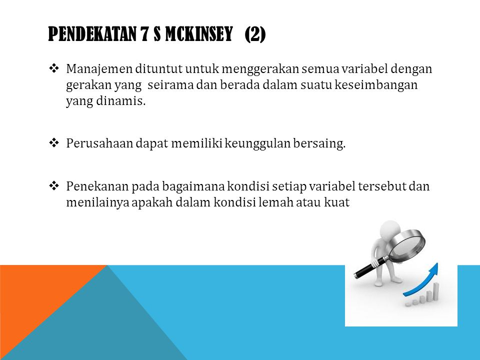 PENDEKATAN 7 S MCKINSEY (2)  Manajemen dituntut untuk menggerakan semua variabel dengan gerakan yang seirama dan berada dalam suatu keseimbangan yang