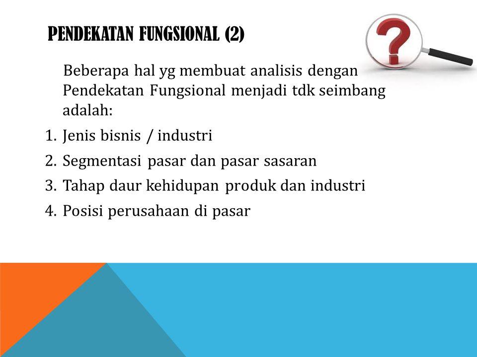 PENDEKATAN FUNGSIONAL (2) Beberapa hal yg membuat analisis dengan Pendekatan Fungsional menjadi tdk seimbang adalah: 1.Jenis bisnis / industri 2.Segme