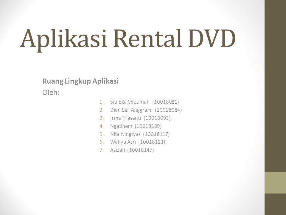 Aplikasi Rental DVD Ruang Lingkup Aplikasi Oleh: 1.Siti Eka Chotimah (10018081) 2.Dian Seli Anggraini (10018084) 3.Irma Triasanti (10018093) 4.Ngatine
