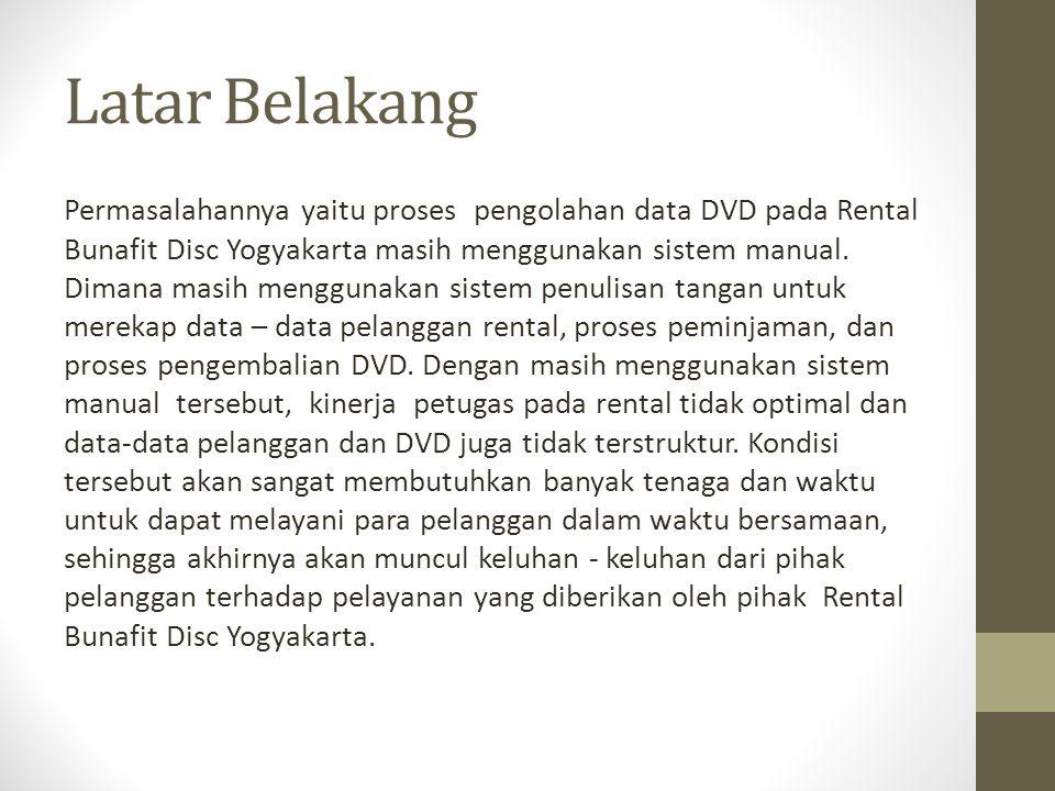 Latar Belakang Dengan permasalahan di atas, maka Penulis tergerak untuk mengadakan penelitian pada Rental Bunafit Disc Yogyakarta dan membuat suatu Sistem Informasi untuk mengatasi permasalahan - permasalahan yang terjadi pada Rental Bunafit Disc Yogyakarta.