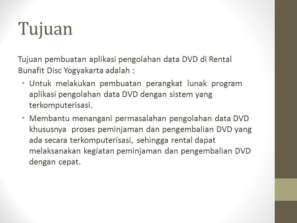 Tujuan Tujuan pembuatan aplikasi pengolahan data DVD di Rental Bunafit Disc Yogyakarta adalah : Untuk melakukan pembuatan perangkat lunak program apli