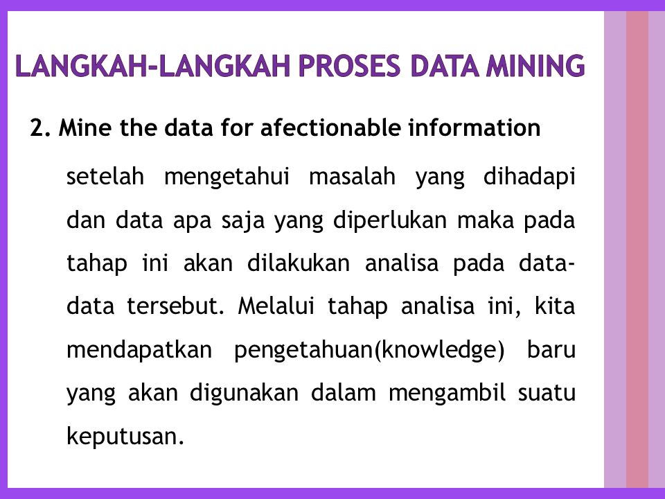 2. Mine the data for afectionable information setelah mengetahui masalah yang dihadapi dan data apa saja yang diperlukan maka pada tahap ini akan dila