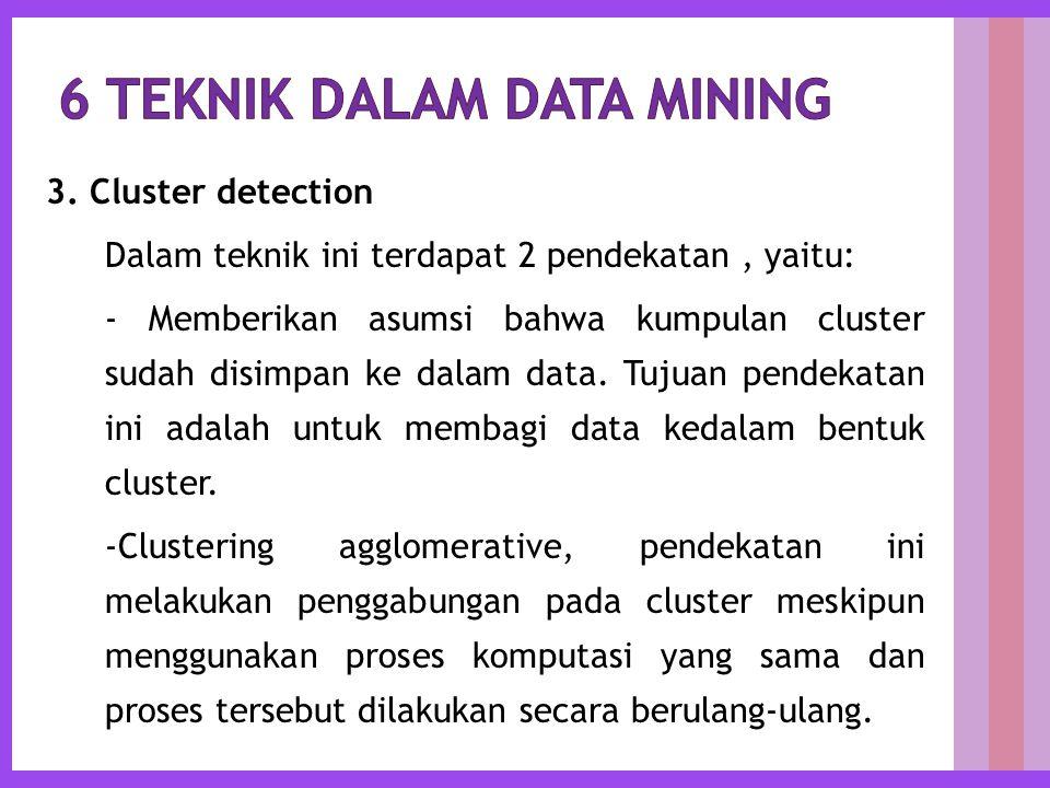 3. Cluster detection Dalam teknik ini terdapat 2 pendekatan, yaitu: - Memberikan asumsi bahwa kumpulan cluster sudah disimpan ke dalam data. Tujuan pe