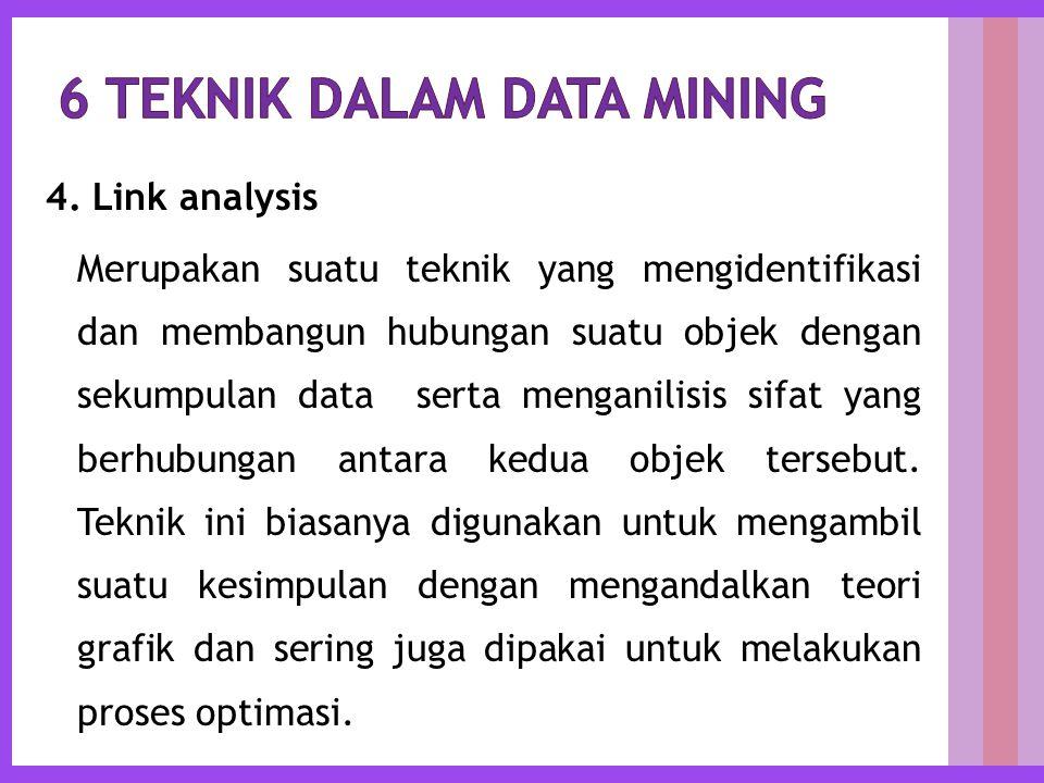 4. Link analysis Merupakan suatu teknik yang mengidentifikasi dan membangun hubungan suatu objek dengan sekumpulan data serta menganilisis sifat yang
