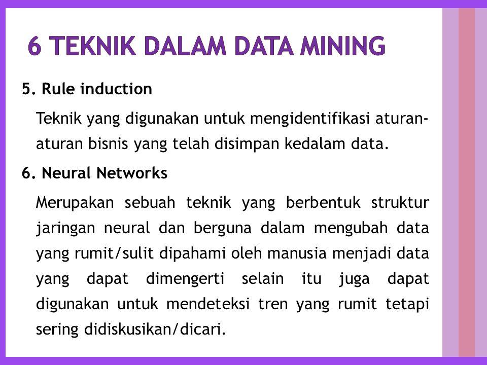 5. Rule induction Teknik yang digunakan untuk mengidentifikasi aturan- aturan bisnis yang telah disimpan kedalam data. 6. Neural Networks Merupakan se