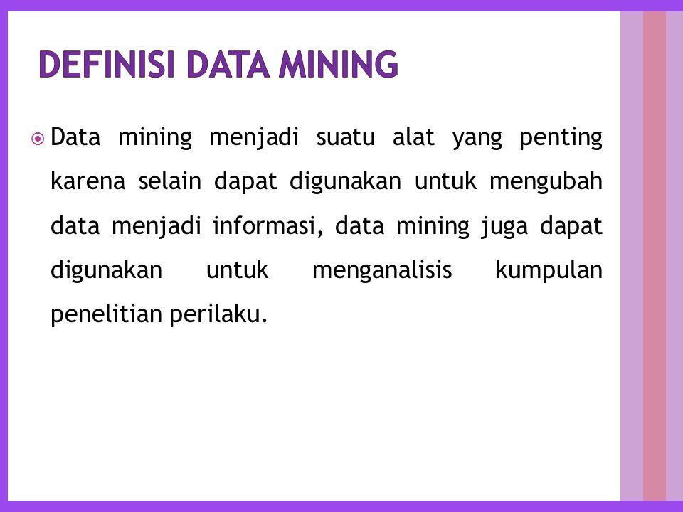  Data mining menjadi suatu alat yang penting karena selain dapat digunakan untuk mengubah data menjadi informasi, data mining juga dapat digunakan untuk menganalisis kumpulan penelitian perilaku.