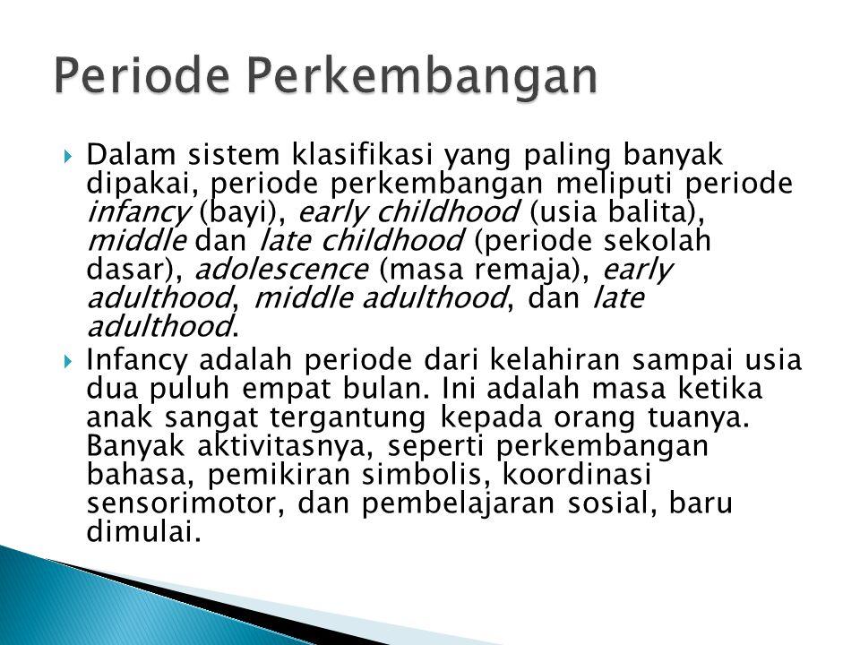  Dalam sistem klasifikasi yang paling banyak dipakai, periode perkembangan meliputi periode infancy (bayi), early childhood (usia balita), middle dan late childhood (periode sekolah dasar), adolescence (masa remaja), early adulthood, middle adulthood, dan late adulthood.