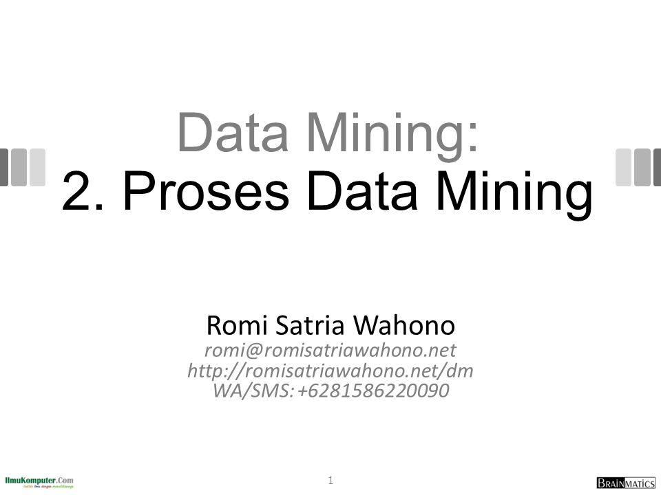 Data Mining: 2. Proses Data Mining Romi Satria Wahono romi@romisatriawahono.net http://romisatriawahono.net/dm WA/SMS: +6281586220090 1
