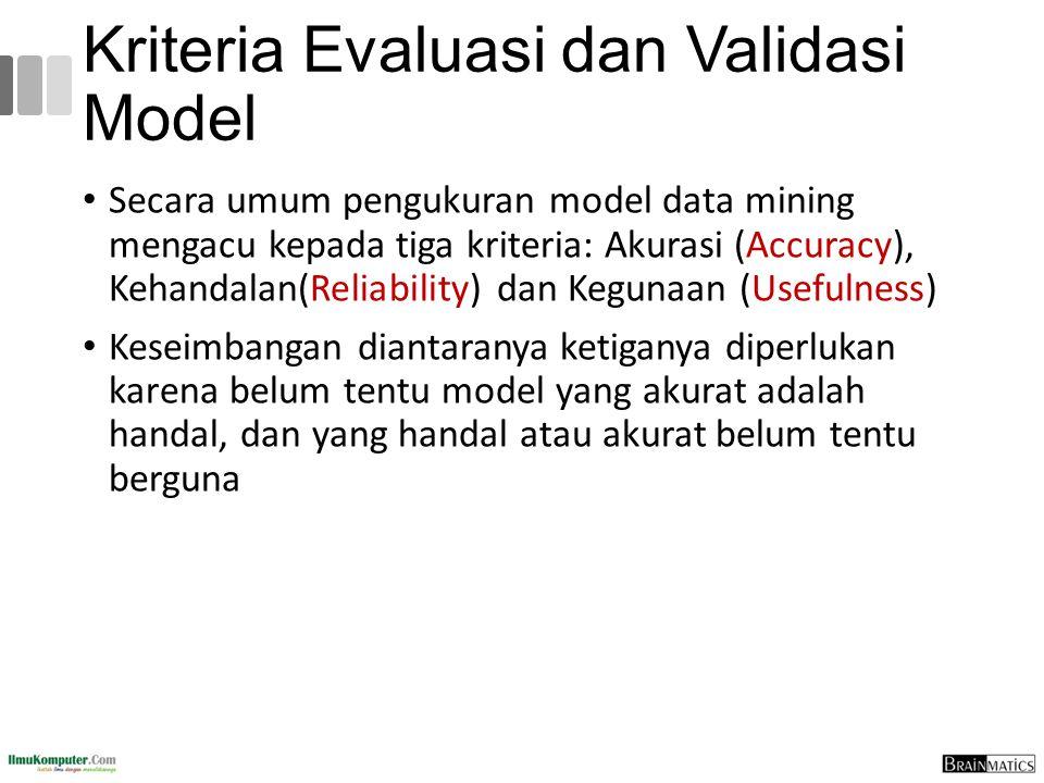 Kriteria Evaluasi dan Validasi Model Secara umum pengukuran model data mining mengacu kepada tiga kriteria: Akurasi (Accuracy), Kehandalan(Reliability