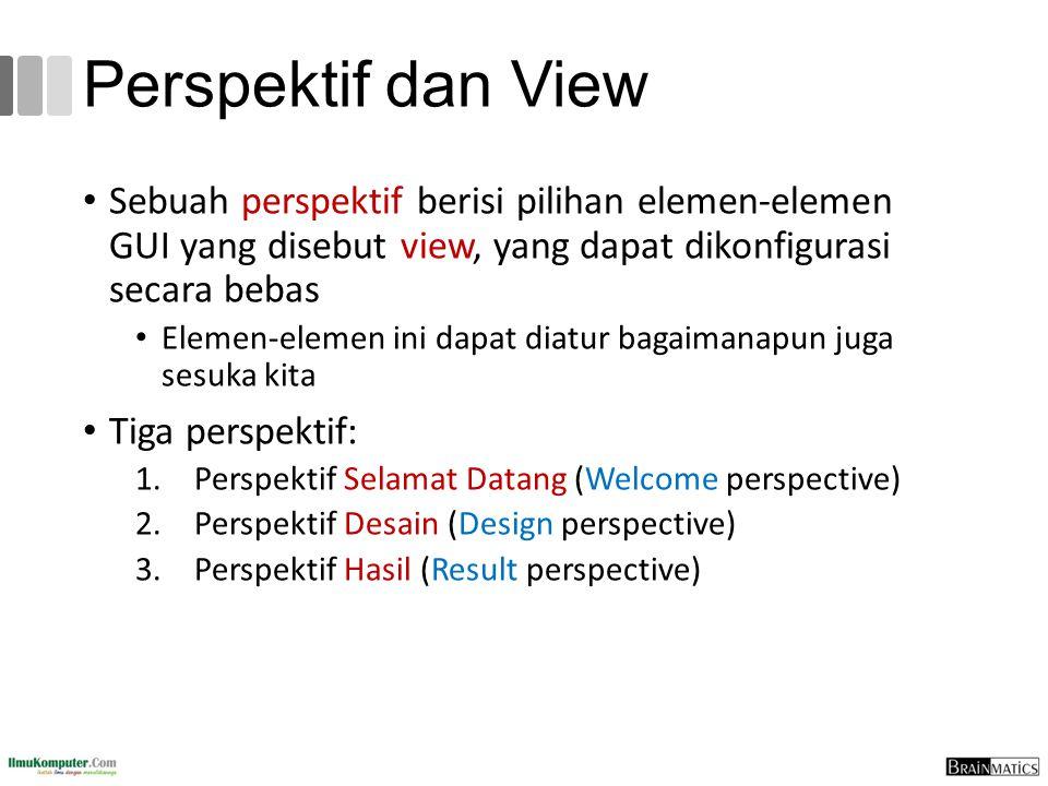 Perspektif dan View Sebuah perspektif berisi pilihan elemen-elemen GUI yang disebut view, yang dapat dikonfigurasi secara bebas Elemen-elemen ini dapa