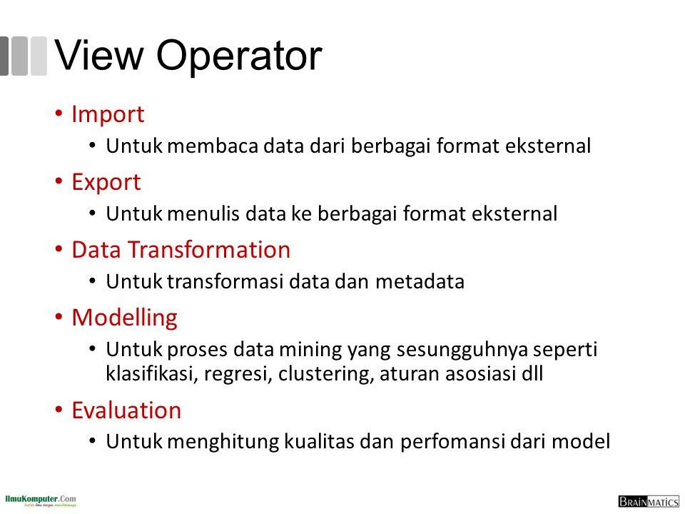 View Operator Import Untuk membaca data dari berbagai format eksternal Export Untuk menulis data ke berbagai format eksternal Data Transformation Untu