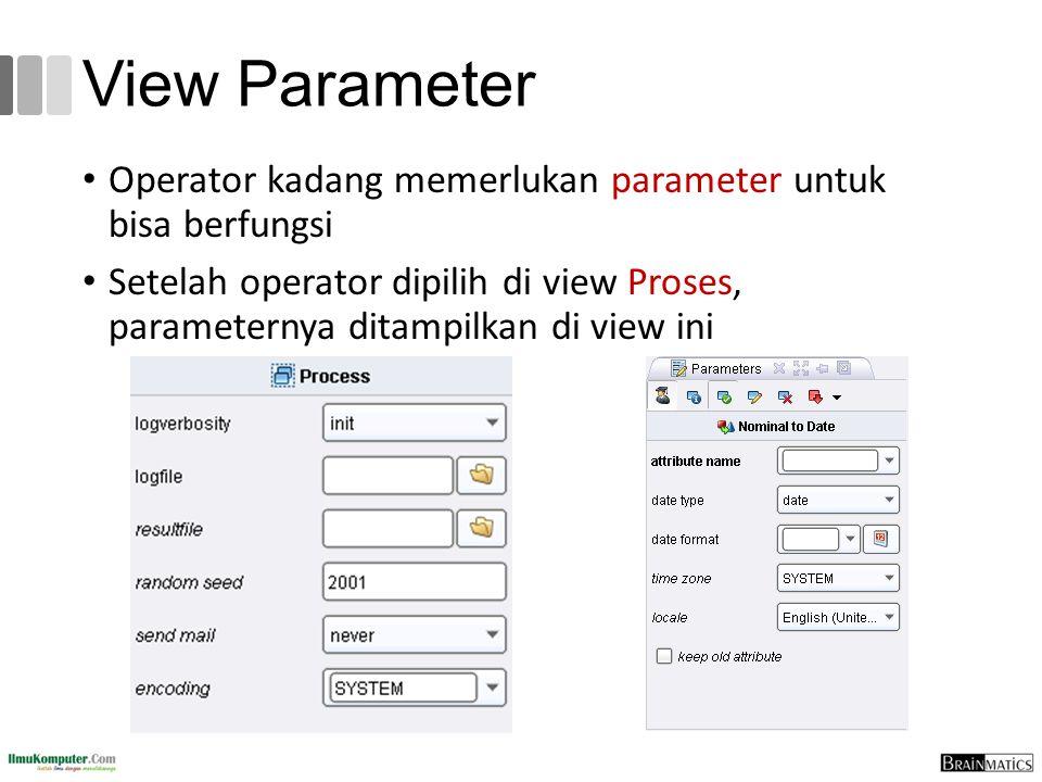 View Parameter Operator kadang memerlukan parameter untuk bisa berfungsi Setelah operator dipilih di view Proses, parameternya ditampilkan di view ini