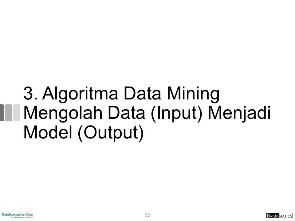 3. Algoritma Data Mining Mengolah Data (Input) Menjadi Model (Output) 66