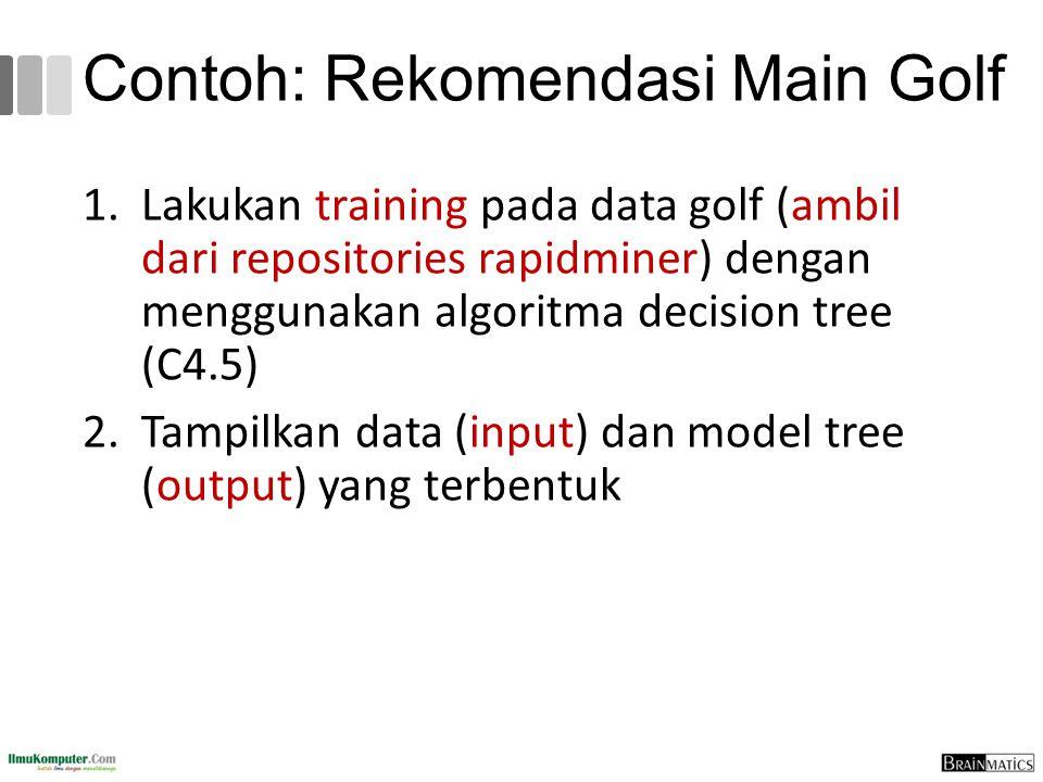 Contoh: Rekomendasi Main Golf 1.Lakukan training pada data golf (ambil dari repositories rapidminer) dengan menggunakan algoritma decision tree (C4.5)