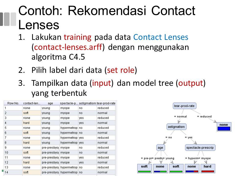 Contoh: Rekomendasi Contact Lenses 1.Lakukan training pada data Contact Lenses (contact-lenses.arff) dengan menggunakan algoritma C4.5 2.Pilih label d