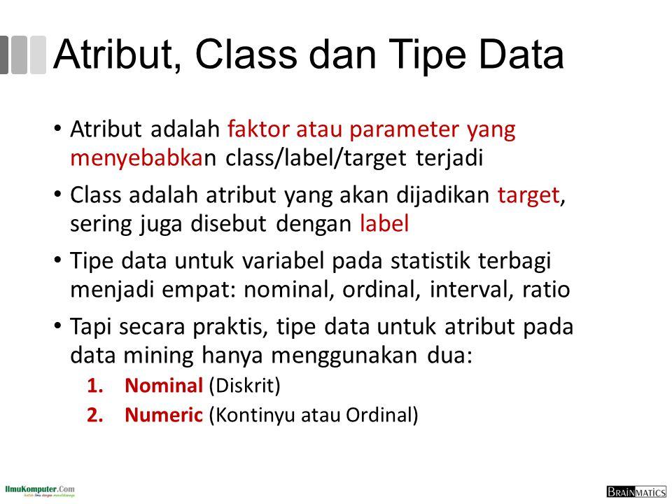 Atribut, Class dan Tipe Data Atribut adalah faktor atau parameter yang menyebabkan class/label/target terjadi Class adalah atribut yang akan dijadikan