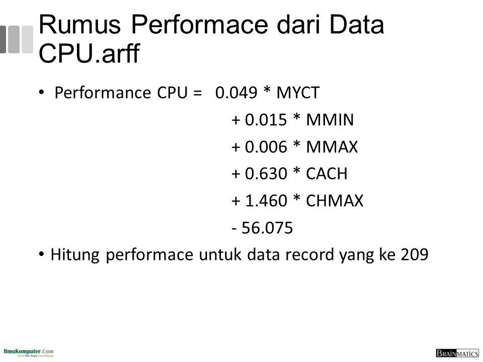 Rumus Performace dari Data CPU.arff Performance CPU = 0.049 * MYCT + 0.015 * MMIN + 0.006 * MMAX + 0.630 * CACH + 1.460 * CHMAX - 56.075 Hitung perfor