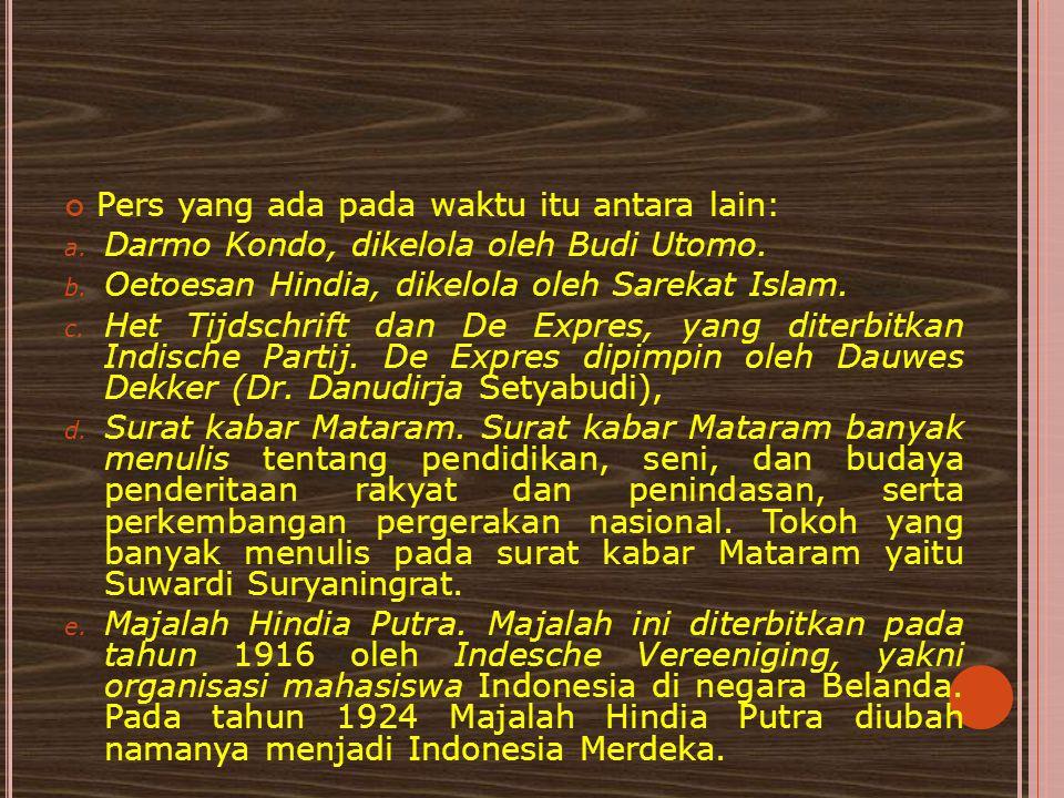Pers yang ada pada waktu itu antara lain: a. Darmo Kondo, dikelola oleh Budi Utomo. b. Oetoesan Hindia, dikelola oleh Sarekat Islam. c. Het Tijdschrif