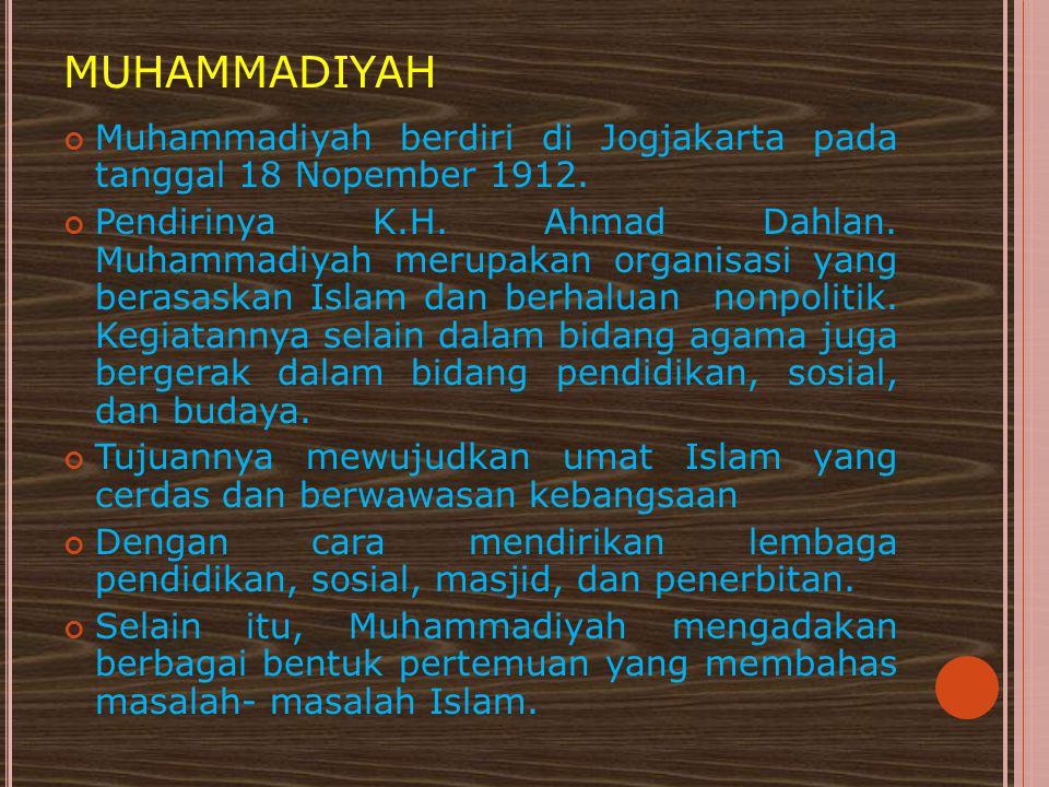 MUHAMMADIYAH Muhammadiyah berdiri di Jogjakarta pada tanggal 18 Nopember 1912. Pendirinya K.H. Ahmad Dahlan. Muhammadiyah merupakan organisasi yang be