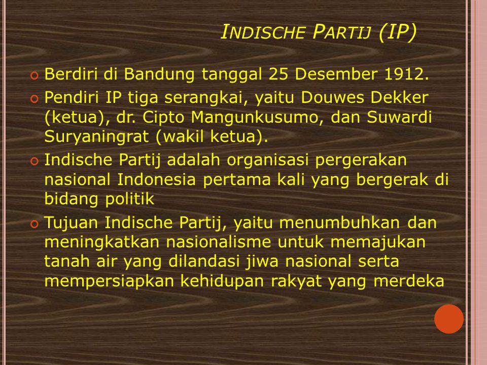 I NDISCHE P ARTIJ (IP) Berdiri di Bandung tanggal 25 Desember 1912. Pendiri IP tiga serangkai, yaitu Douwes Dekker (ketua), dr. Cipto Mangunkusumo, da
