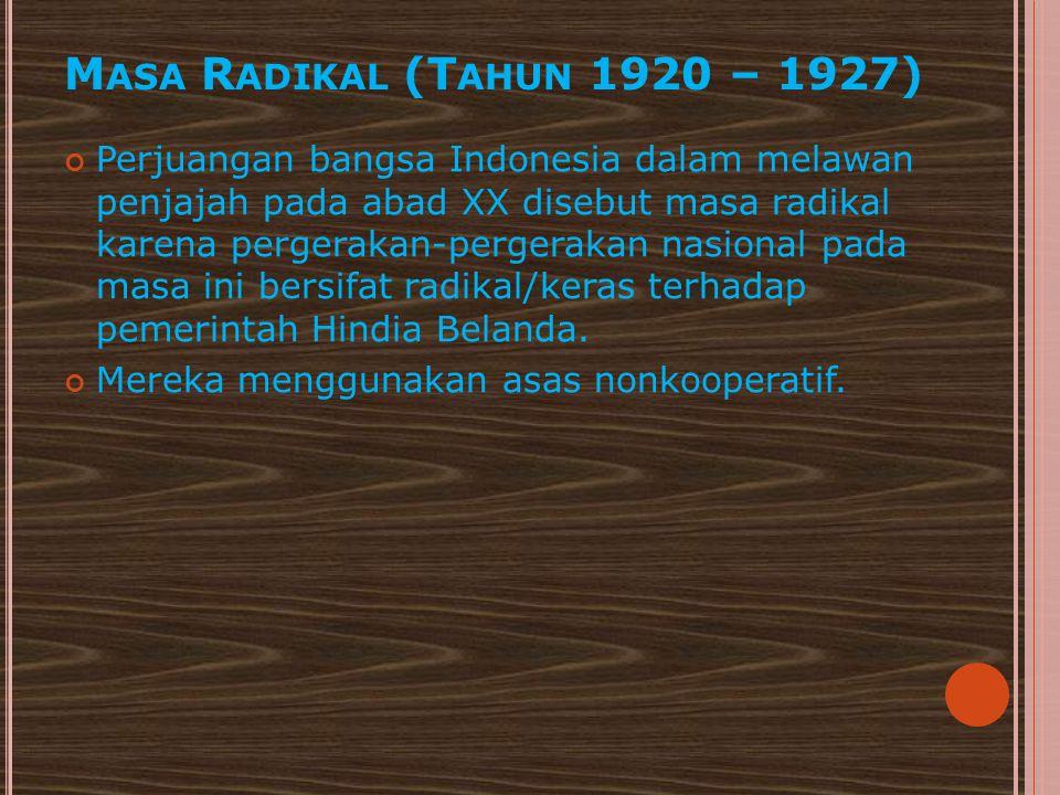 M ASA R ADIKAL (T AHUN 1920 – 1927) Perjuangan bangsa Indonesia dalam melawan penjajah pada abad XX disebut masa radikal karena pergerakan-pergerakan