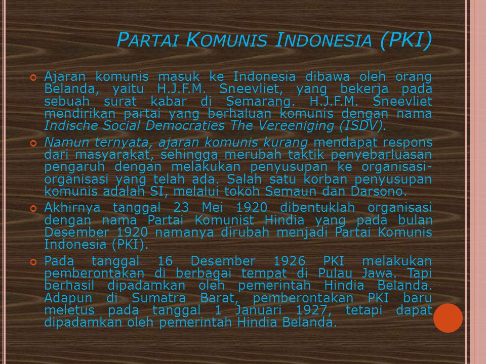 P ARTAI K OMUNIS I NDONESIA (PKI) Ajaran komunis masuk ke Indonesia dibawa oleh orang Belanda, yaitu H.J.F.M. Sneevliet, yang bekerja pada sebuah sura