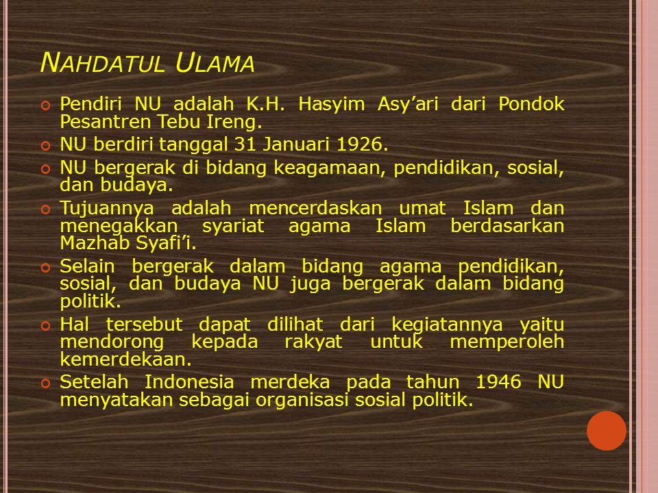 N AHDATUL U LAMA Pendiri NU adalah K.H. Hasyim Asy'ari dari Pondok Pesantren Tebu Ireng. NU berdiri tanggal 31 Januari 1926. NU bergerak di bidang kea