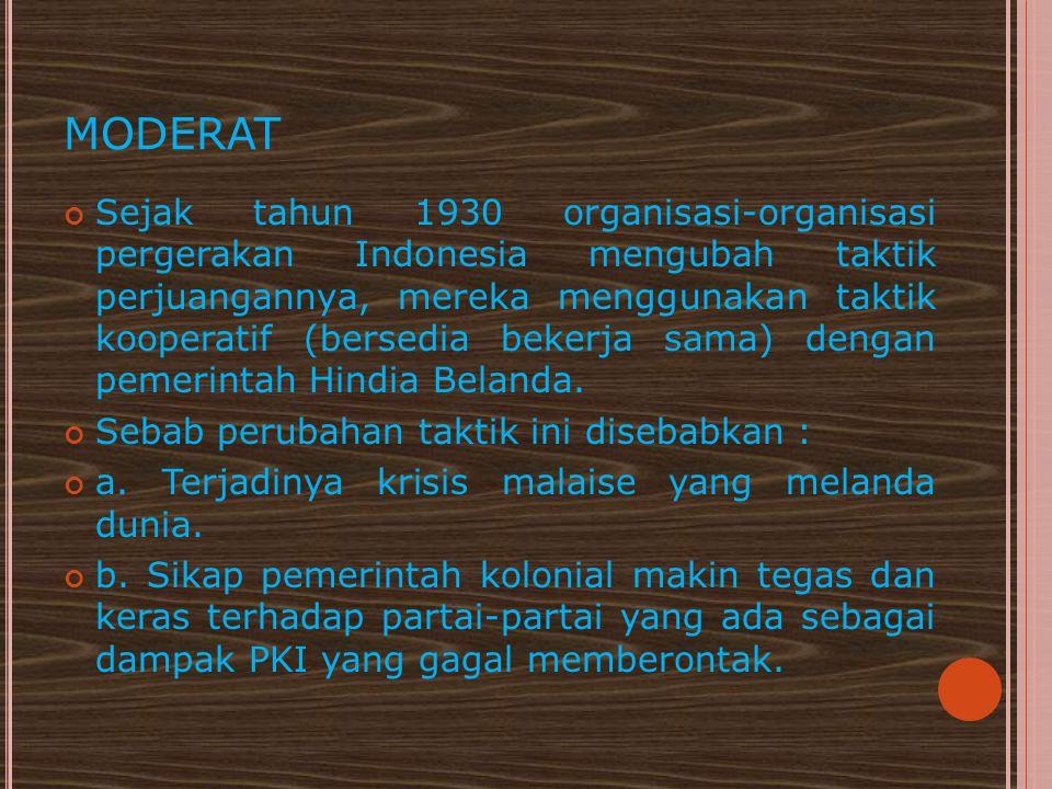 MODERAT Sejak tahun 1930 organisasi-organisasi pergerakan Indonesia mengubah taktik perjuangannya, mereka menggunakan taktik kooperatif (bersedia beke