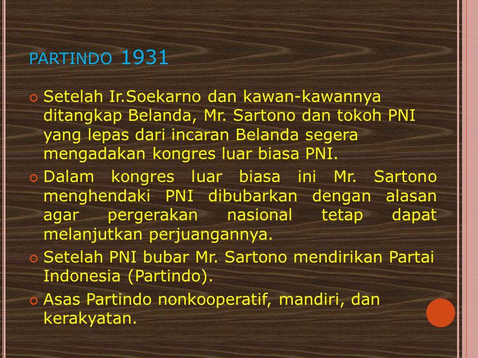 PARTINDO 1931 Setelah Ir.Soekarno dan kawan-kawannya ditangkap Belanda, Mr. Sartono dan tokoh PNI yang lepas dari incaran Belanda segera mengadakan ko