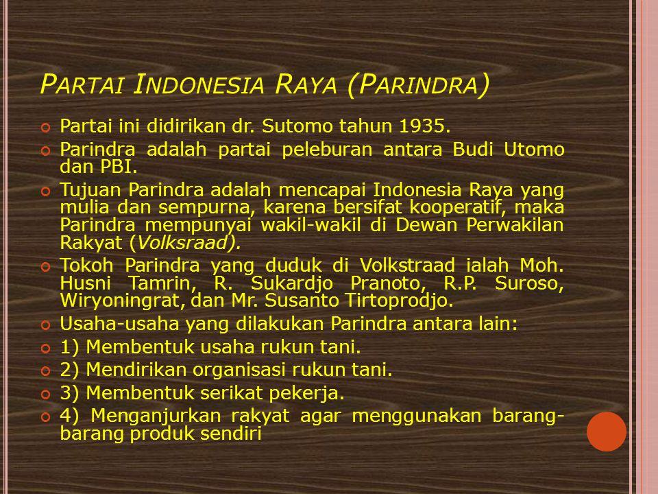 P ARTAI I NDONESIA R AYA (P ARINDRA ) Partai ini didirikan dr. Sutomo tahun 1935. Parindra adalah partai peleburan antara Budi Utomo dan PBI. Tujuan P